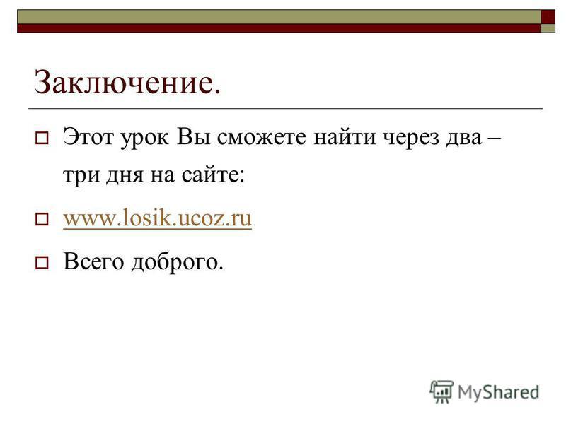 Заключение. Этот урок Вы сможете найти через два – три дня на сайте: www.losik.ucoz.ru Всего доброго.