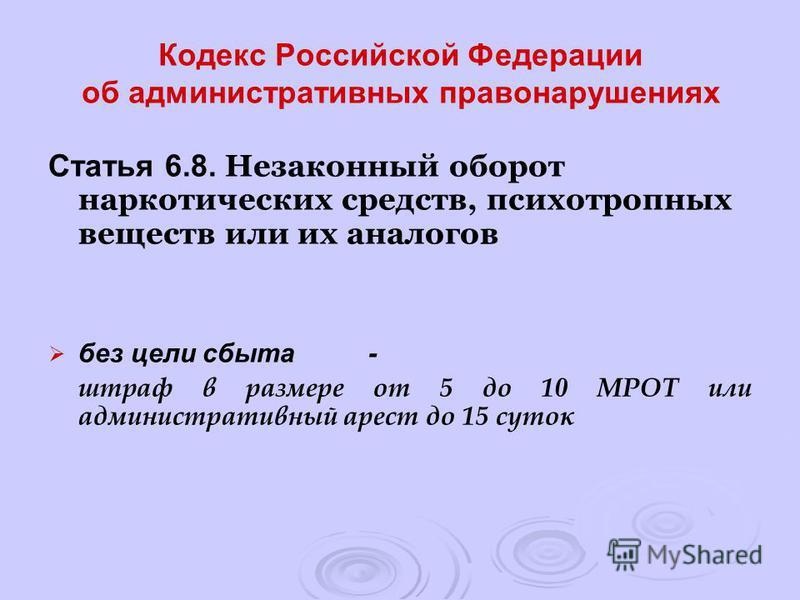 Кодекс Российской Федерации об административных правонарушениях Статья 6.8. Незаконный оборот наркотических средств, психотропных веществ или их аналогов без цели сбыта- штраф в размере от 5 до 10 МРОТ или административный арест до 15 суток