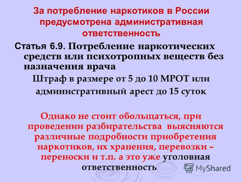 За потребление наркотиков в России предусмотрена административная ответственность Статья 6.9. Потребление наркотических средств или психотропных веществ без назначения врача Штраф в размере от 5 до 10 МРОТ или административный арест до 15 суток Однак