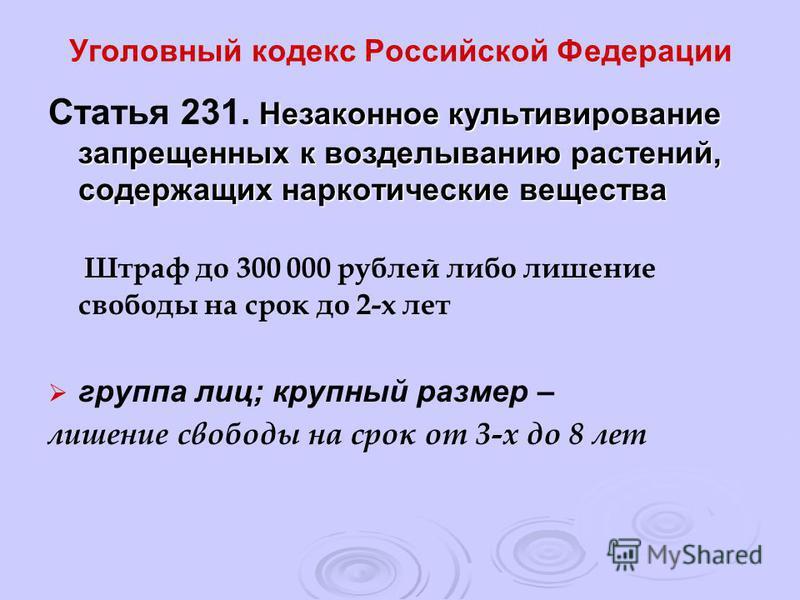 Уголовный кодекс Российской Федерации Незаконное культивирование запрещенных к возделыванию растений, содержащих наркотические вещества Статья 231. Незаконное культивирование запрещенных к возделыванию растений, содержащих наркотические вещества Штра