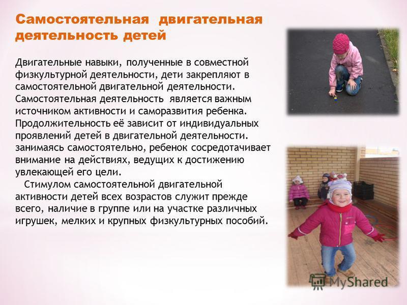 Самостоятельная двигательная деятельность детей Двигательные навыки, полученные в совместной физкультурной деятельности, дети закрепляют в самостоятельной двигательной деятельности. Самостоятельная деятельность является важным источником активности и