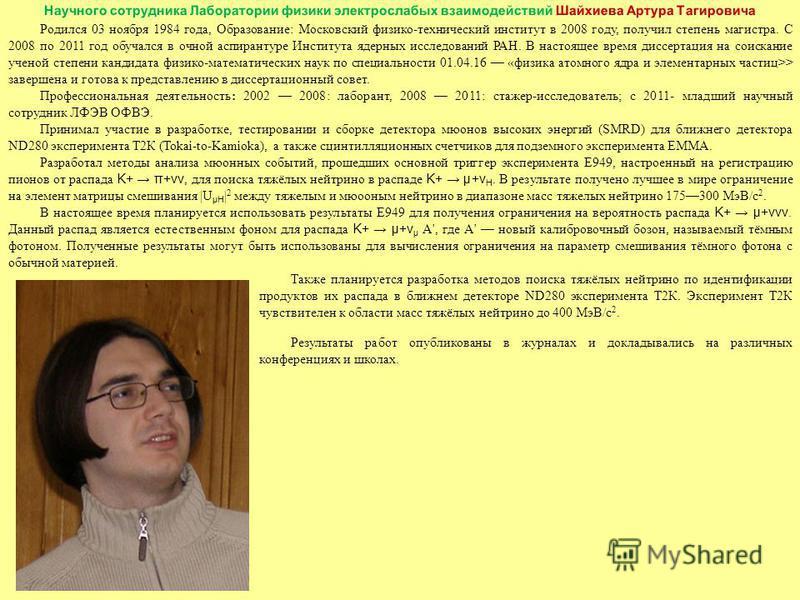 Родился 03 ноября 1984 года, Образование: Московский физико-технический институт в 2008 году, получил степень магистра. С 2008 по 2011 год обучался в очной аспирантуре Института ядерных исследований РАН. В настоящее время диссертация на соискание уче