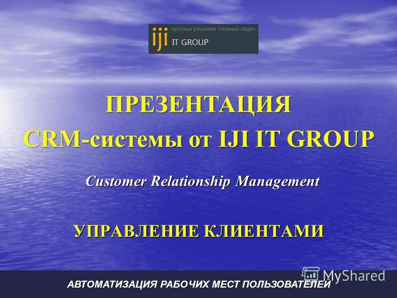 Customer Relationship Management УПРАВЛЕНИЕ КЛИЕНТАМИ АВТОМАТИЗАЦИЯ РАБОЧИХ МЕСТ ПОЛЬЗОВАТЕЛЕЙ ПРЕЗЕНТАЦИЯ CRM-системы от IJI IT GROUP