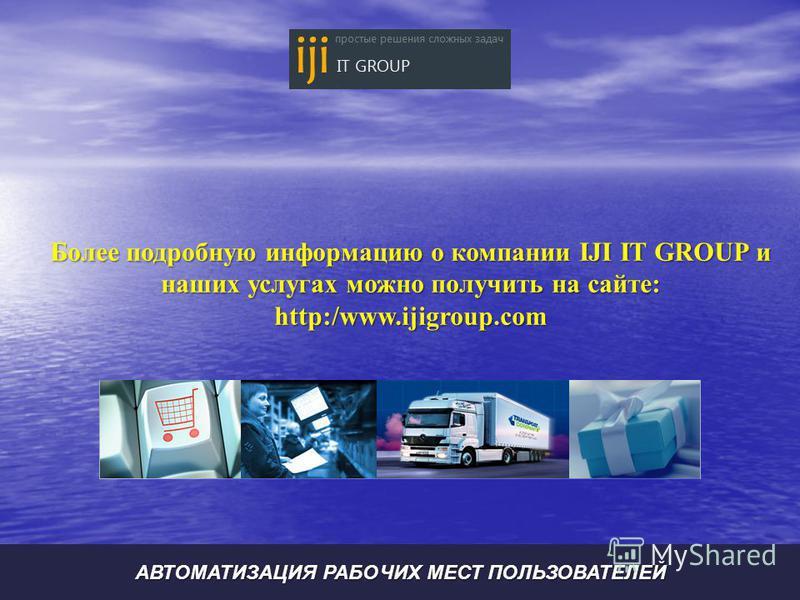 Более подробную информацию о компании IJI IT GROUP и наших услугах можно получить на сайте: http:/www.ijigroup.com АВТОМАТИЗАЦИЯ РАБОЧИХ МЕСТ ПОЛЬЗОВАТЕЛЕЙ