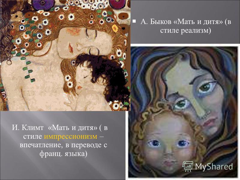 А. Быков « Мать и дитя » ( в стиле реализм ) И. Климт «Мать и дитя» ( в стиле импрессионизм – впечатление, в переводе с франц. языка)