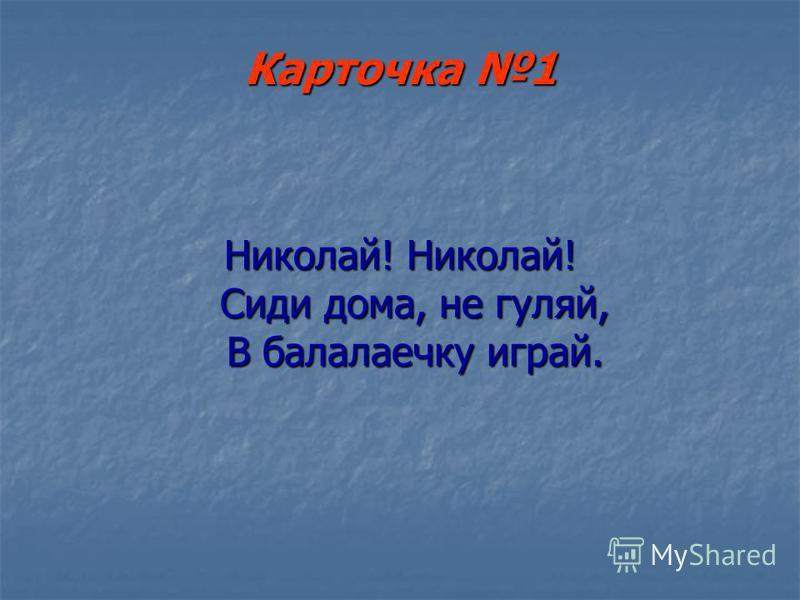 Карточка 1 Николай! Николай! Сиди дома, не гуляй, В балалаечку играй.