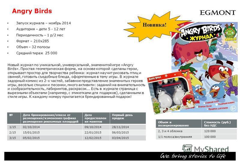 Angry Birds Запуск журнала – ноябрь 2014 Аудитория – дети 5 - 12 лет Периодичность – 1 р/2 мес Формат – 210 х 285 Объем – 32 полосы Средний тираж 25 000 Объем и позиционирование Стоимость (руб.) без НДС 2, 3 и 4 обложка 120 000 1/1 полоса/внутренняя