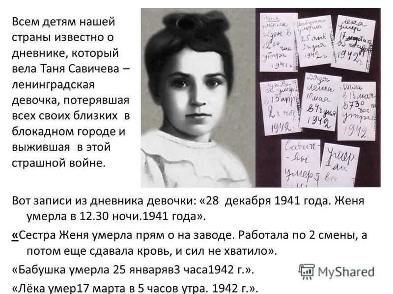 Вот записи из дневника девочки: «28 декабря 1941 года. Женя умерла в 12.30 ночи.1941 года». «Сестра Женя умерла прям о на заводе. Работала по 2 смены, а потом еще сдавала кровь, и сил не хватило». «Бабушка умерла 25 января в 3 часа 1942 г.». «Лёка ум