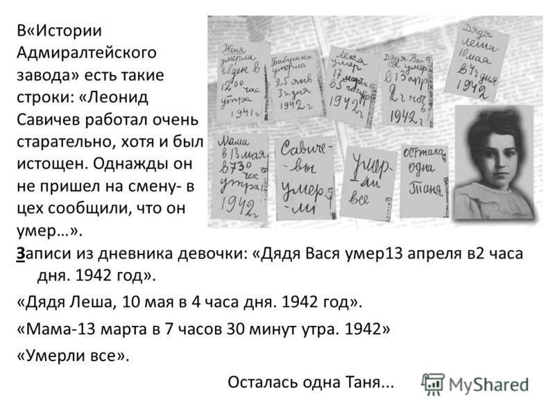 Записи из дневника девочки: «Дядя Вася умер 13 апреля в 2 часа дня. 1942 год». «Дядя Леша, 10 мая в 4 часа дня. 1942 год». «Мама-13 марта в 7 часов 30 минут утра. 1942» «Умерли все». Осталась одна Таня... В«Истории Адмиралтейского завода» есть такие