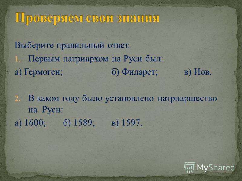 Выберите правильный ответ. 1. Первым патриархом на Руси был: а) Гермоген;б) Филарет; в) Иов. 2. В каком году было установлено патриаршество на Руси: а) 1600;б) 1589;в) 1597.