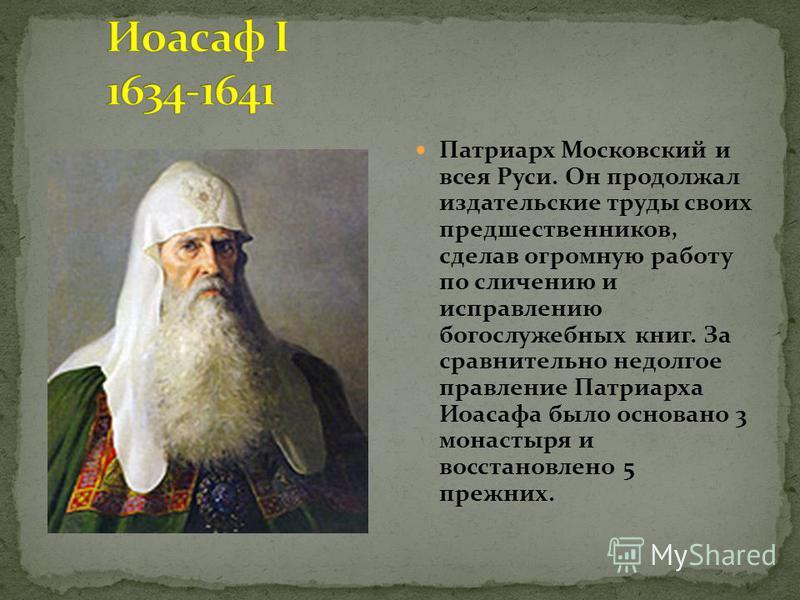 Патриарх Московский и всея Руси. Он продолжал издательские труды своих предшественников, сделав огромную работу по сличению и исправлению богослужебных книг. За сравнительно недолгое правление Патриарха Иоасафа было основано 3 монастыря и восстановле