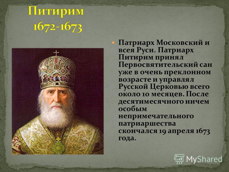 Патриарх Московский и всея Руси. Патриарх Питирим принял Первосвятительский сан уже в очень преклонном возрасте и управлял Русской Церковью всего около 10 месяцев. После десятимесячного ничем особым непримечательного патриаршества скончался 19 апреля