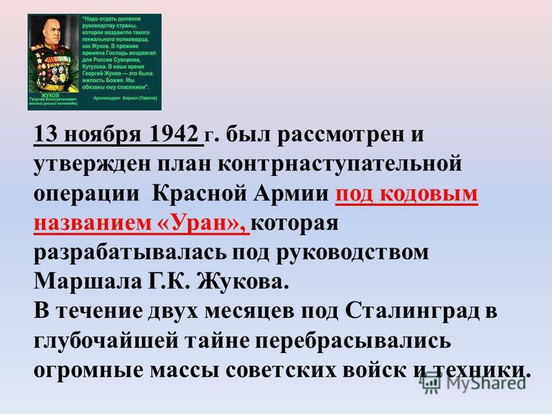 13 ноября 1942 г. был рассмотрен и утвержден план контрнаступательной операции Красной Армии под кодовым названием «Уран», которая разрабатывалась под руководством Маршала Г.К. Жукова. В течение двух месяцев под Сталинград в глубочайшей тайне перебра