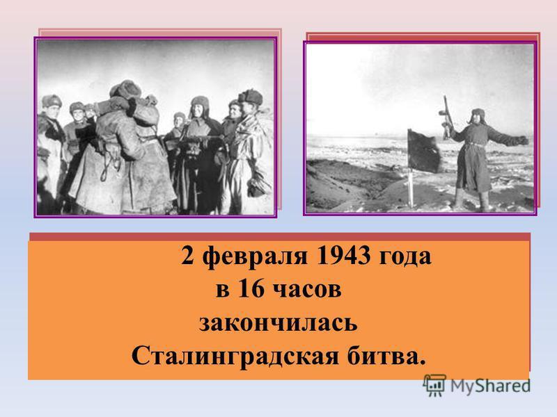 2 февраля 1943 года в 16 часов закончилась Сталинградская битва. 2 февраля 1943 года в 16 часов закончилась Сталинградская битва.