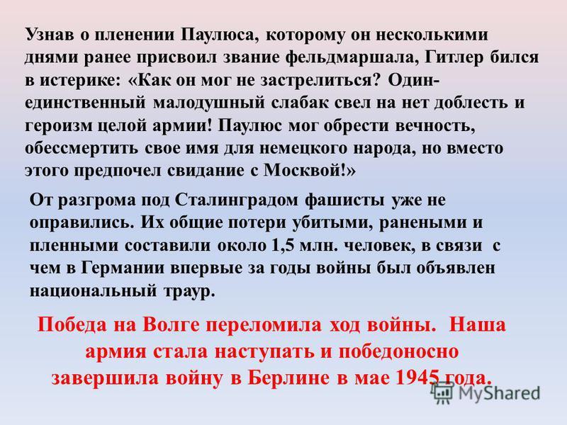 Узнав о пленении Паулюса, которому он несколькими днями ранее присвоил звание фельдмаршала, Гитлер бился в истерике: «Как он мог не застрелиться? Один- единственный малодушный слабак свел на нет доблесть и героизм целой армии! Паулюс мог обрести вечн