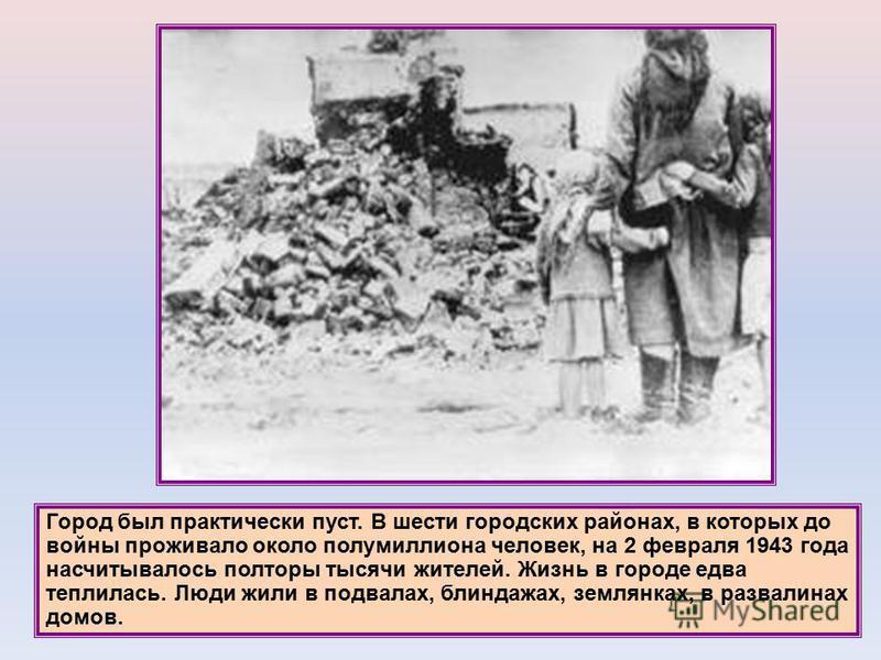Город был практически пуст. В шести городских районах, в которых до войны проживало около полумиллиона человек, на 2 февраля 1943 года насчитывалось полторы тысячи жителей. Жизнь в городе едва теплилась. Люди жили в подвалах, блиндажах, землянках, в
