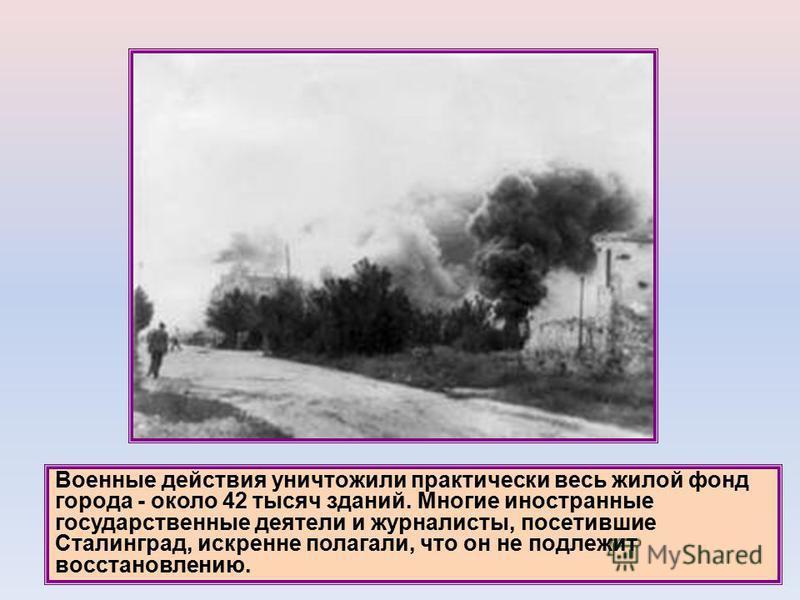 Военные действия уничтожили практически весь жилой фонд города - около 42 тысяч зданий. Многие иностранные государственные деятели и журналисты, посетившие Сталинград, искренне полагали, что он не подлежит восстановлению.
