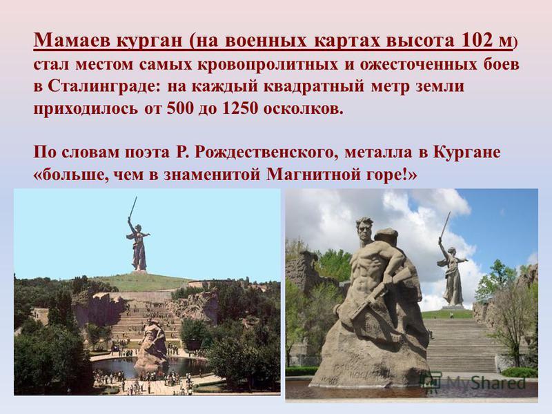 Мамаев курган (на военных картах высота 102 м ) стал местом самых кровопролитных и ожесточенных боев в Сталинграде: на каждый квадратный метр земли приходилось от 500 до 1250 осколков. По словам поэта Р. Рождественского, металла в Кургане «больше, че
