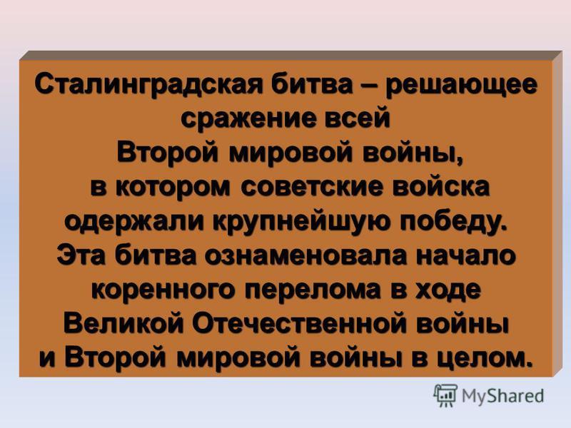 Сталинградская битва – решающее сражение всей Второй мировой войны, Второй мировой войны, в котором советские войска в котором советские войска одержали крупнейшую победу. Эта битва ознаменовала начало коренного перелома в ходе Великой Отечественной