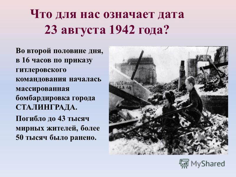 Что для нас означает дата 23 августа 1942 года? Во второй половине дня, в 16 часов по приказу гитлеровского командования началась массированная бомбардировка города СТАЛИНГРАДА. Погибло до 43 тысяч мирных жителей, более 50 тысяч было ранено.