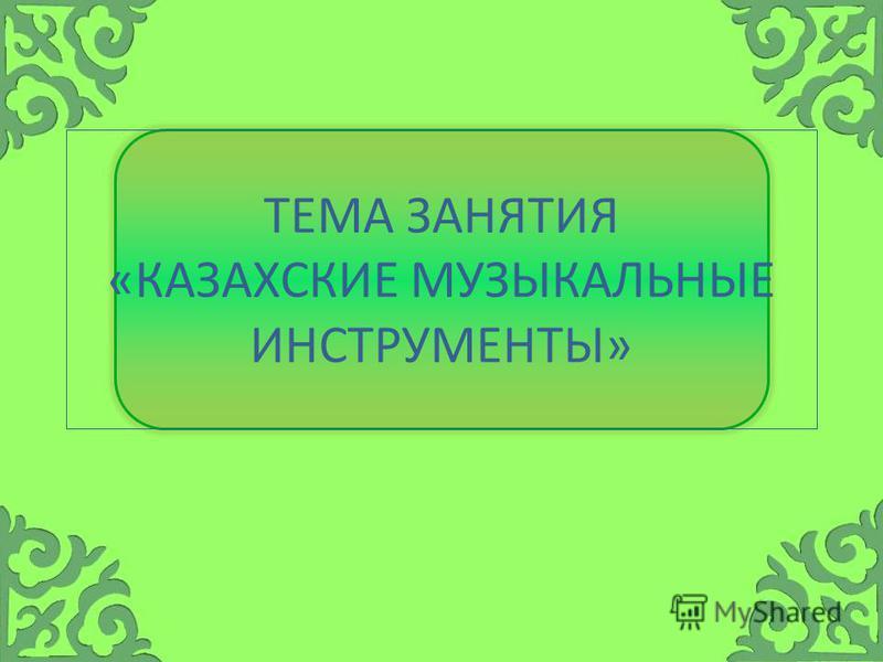 ТЕМА ЗАНЯТИЯ «КАЗАХСКИЕ МУЗЫКАЛЬНЫЕ ИНСТРУМЕНТЫ»