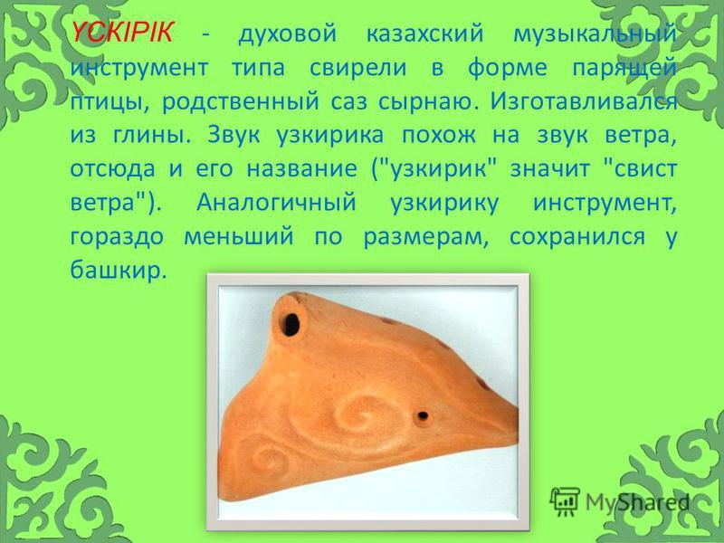 ҮСКІРІК - духовой казахский музыкальный инструмент типа свирели в форме парящей птицы, родственный саз сырная. Изготавливался из глины. Звук узкирика похож на звук ветра, отсюда и его название (