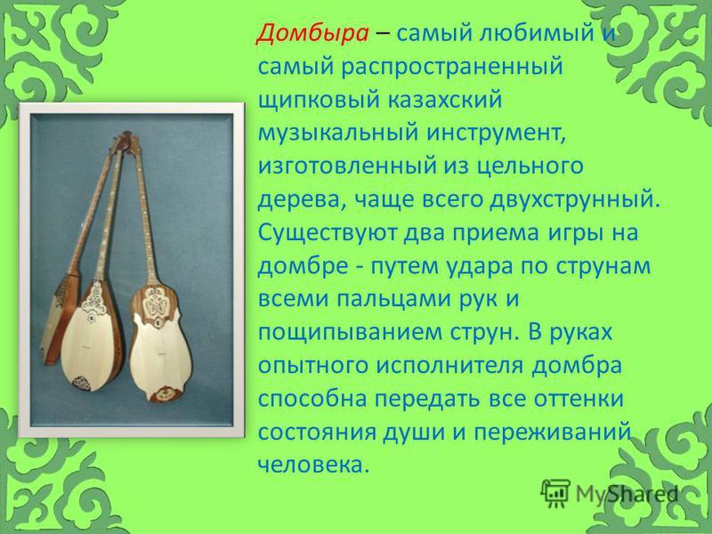 Домбыра – самый любимый и самый распространенный щипковый казахский музыкальный инструмент, изготовленный из цельного дерева, чаще всего двухструнный. Существуют два приема игры на домбре - путем удара по струнам всеми пальцами рук и пощипыванием стр