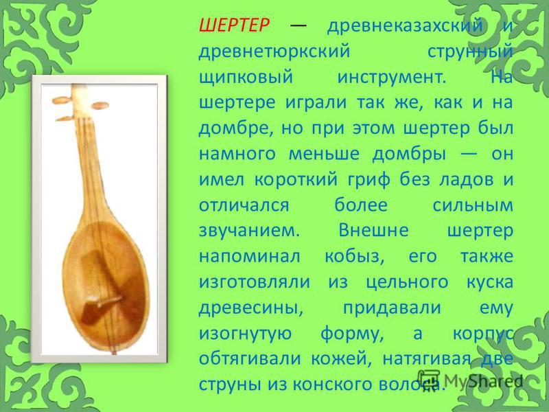 ШЕРТЕР древне казахский и древнетюркский струнный щипковый инструмент. На шартре играли так же, как и на домбре, но при этом шертер был намного меньше домбры он имел короткий гриф без ладов и отличался более сильным звучанием. Внешне шертер напоминал