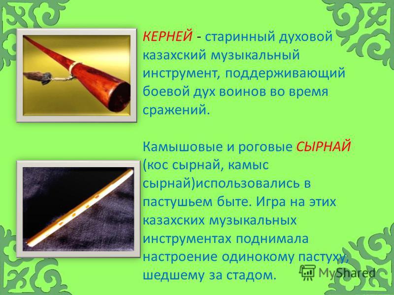 КЕРНЕЙ - старинный духовой казахский музыкальный инструмент, поддерживающий боевой дух воинов во время сражений. Камышовые и роговые СЫРНАЙ (кос сырной, кумыс сырной)использовались в пастушьем быте. Игра на этих казахских музыкальных инструментах под