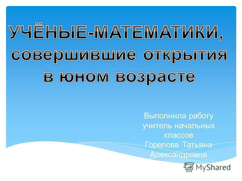 Выполнила работу учитель начальных классов Горелова Татьяна Александровна