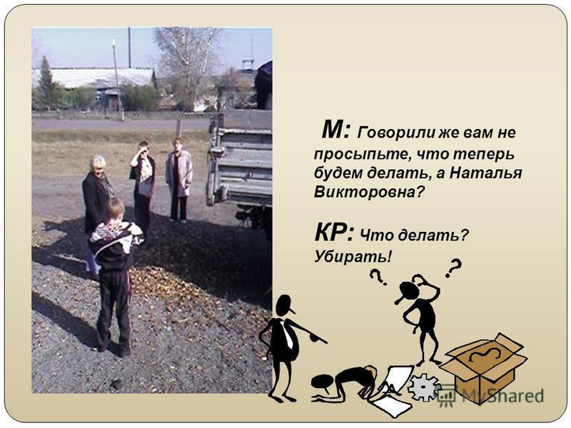 М: Говорили же вам не просыпьте, что теперь будем делать, а Наталья Викторовна? КР: Что делать? Убирать!
