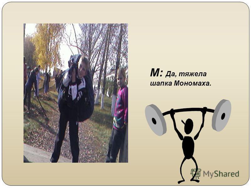 М: Да, тяжела шапка Мономаха.