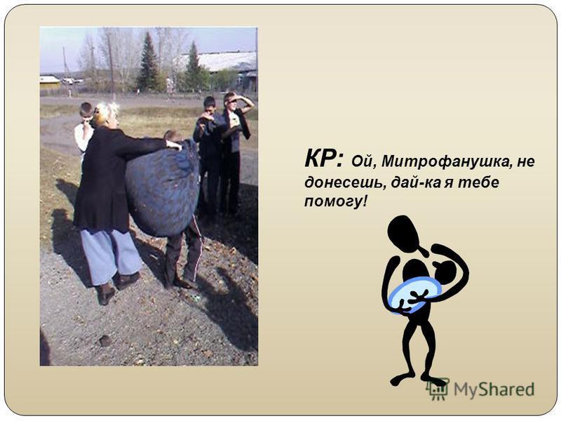 КР: Ой, Митрофанушка, не донесешь, дай-ка я тебе помогу!
