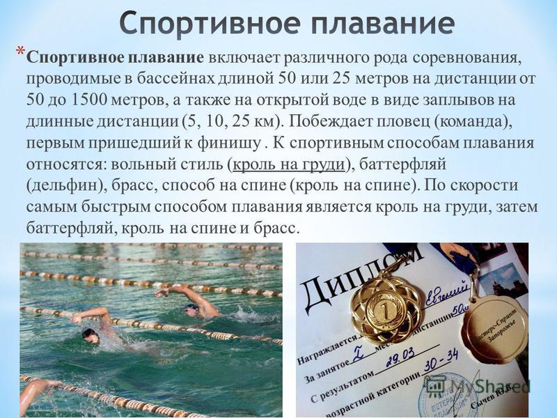 * Спортивное плавание включает различного рода соревнования, проводимые в бассейнах длиной 50 или 25 метров на дистанции от 50 до 1500 метров, а также на открытой воде в виде заплывов на длинные дистанции (5, 10, 25 км). Побеждает пловец (команда), п