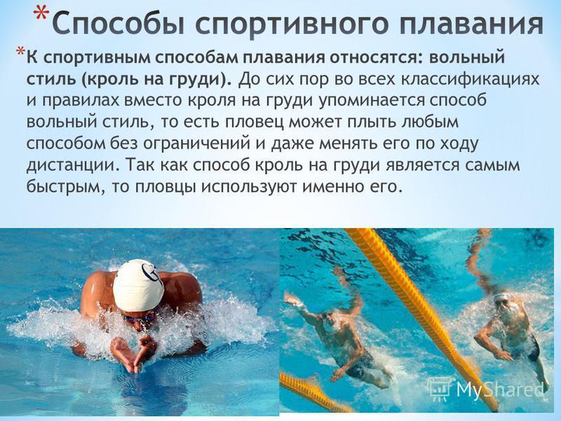 * К спортивным способам плавания относятся: вольный стиль (кроль на груди). До сих пор во всех классификациях и правилах вместо кроля на груди упоминается способ вольный стиль, то есть пловец может плыть любым способом без ограничений и даже менять е
