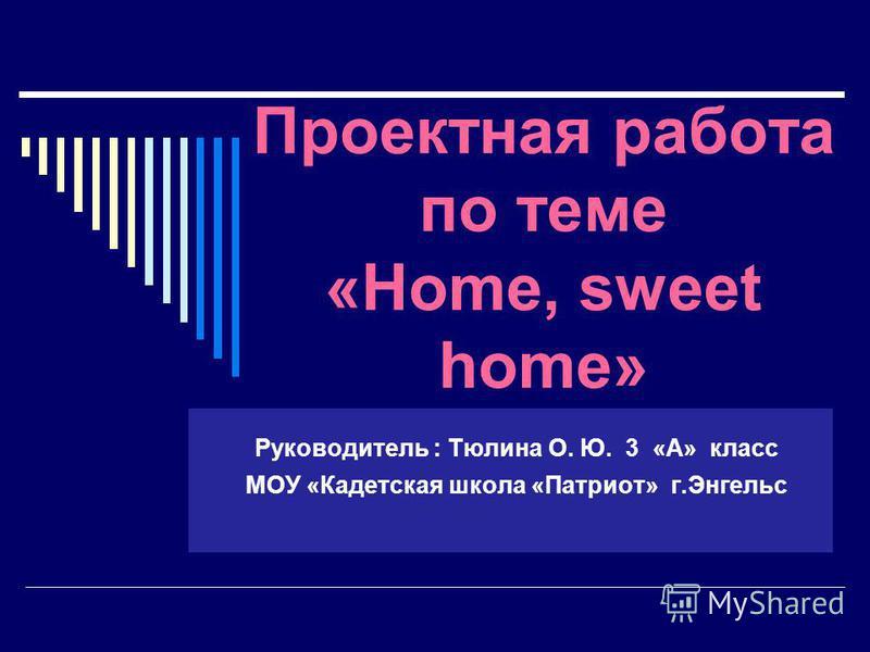 Для добавления текста щелкните мышью Проектная работа по теме «Home, sweet home» Руководитель : Тюлина О. Ю. 3 «А» класс МОУ «Кадетская школа «Патриот» г.Энгельс