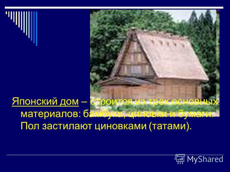 Японский дом – строится из трех основных материалов: бамбука, циновки и бумаги. Пол застилают циновками (татами).