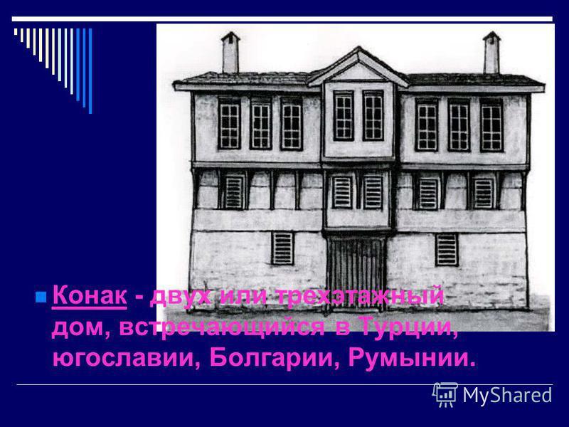 Конак - двух или трехэтажный дом, встречающийся в Турции, югославии, Болгарии, Румынии.