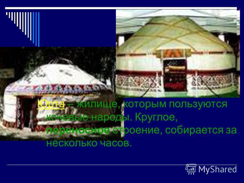 Юрта – жилище, которым пользуются кочевые народы. Круглое, переносное строение, собирается за несколько часов.