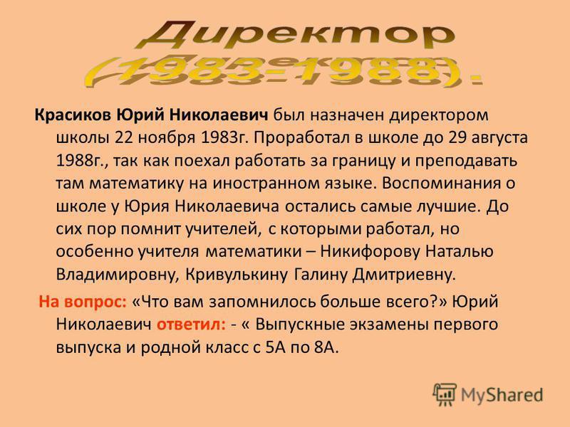 Красиков Юрий Николаевич был назначен директором школы 22 ноября 1983 г. Проработал в школе до 29 августа 1988 г., так как поехал работать за границу и преподавать там математику на иностранном языке. Воспоминания о школе у Юрия Николаевича остались