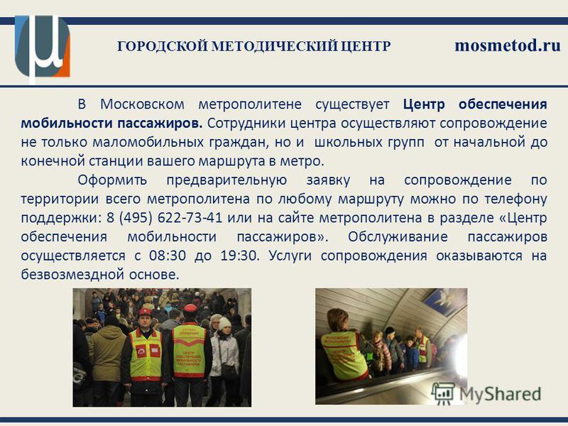 ГОРОДСКОЙ МЕТОДИЧЕСКИЙ ЦЕНТР mosmetod.ru В Московском метрополитене существует Центр обеспечения мобильности пассажиров. Сотрудники центра осуществляют сопровождение не только маломобильных граждан, но и школьных групп от начальной до конечной станци