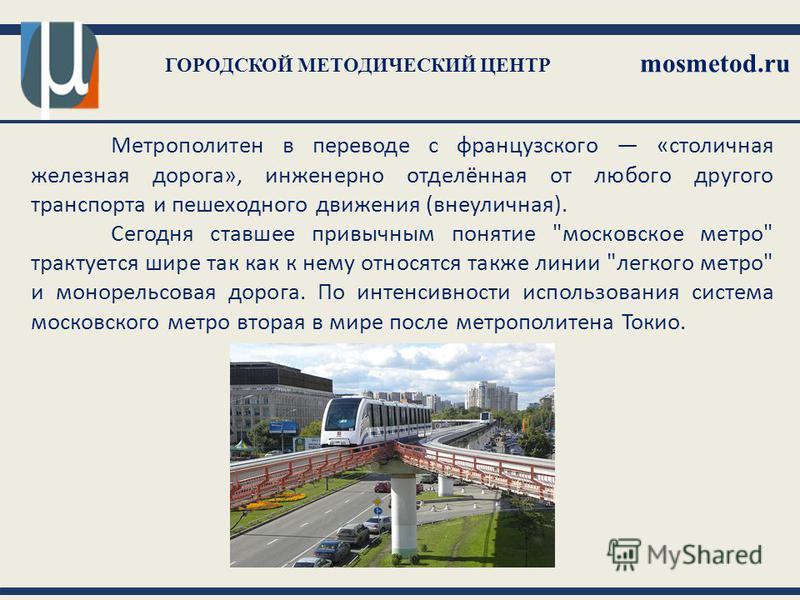 ГОРОДСКОЙ МЕТОДИЧЕСКИЙ ЦЕНТР mosmetod.ru Метрополитен в переводе с французского «столичная железная дорога», инженерно отделённая от любого другого транспорта и пешеходного движения (внеуличная). Сегодня ставшее привычным понятие