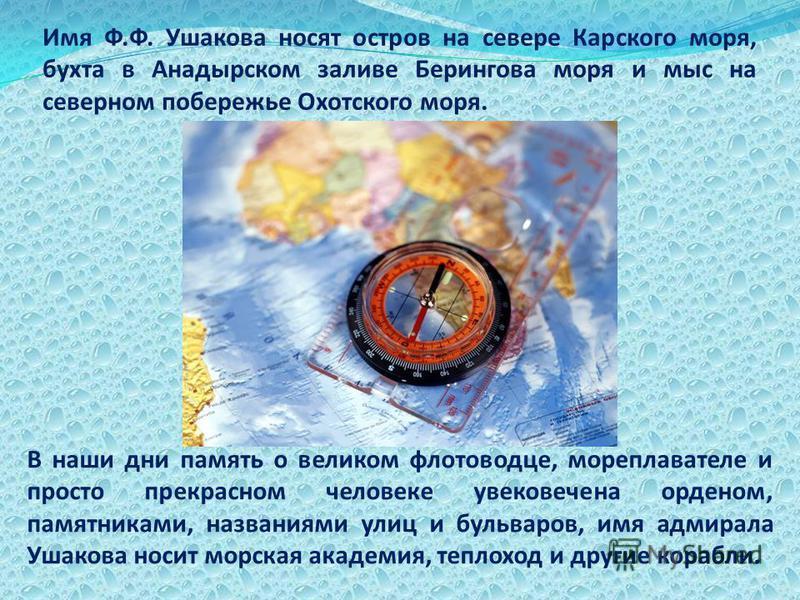 Имя Ф.Ф. Ушакова носят остров на севере Карского моря, бухта в Анадырском заливе Берингова моря и мыс на северном побережье Охотского моря. В наши дни память о великом флотоводце, мореплавателе и просто прекрасном человеке увековечена орденом, памятн