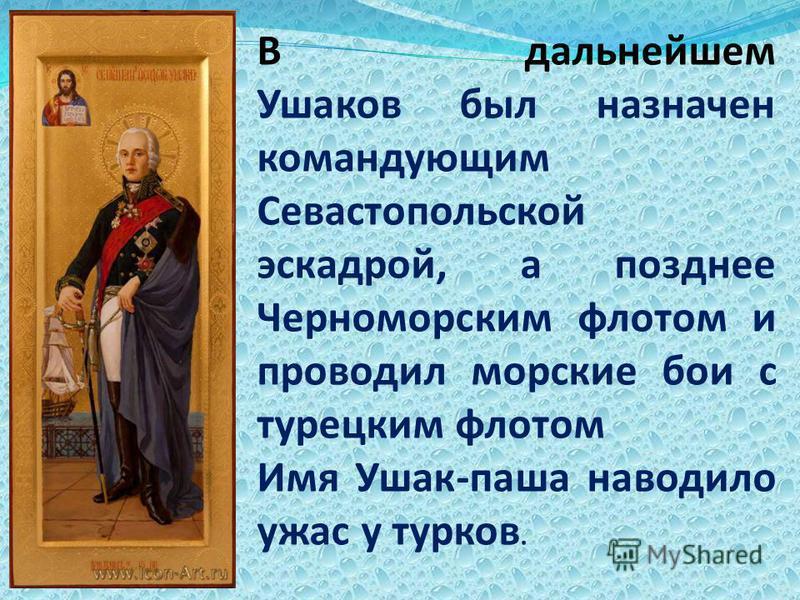 В дальнейшем Ушаков был назначен командующим Севастопольской эскадрой, а позднее Черноморским флотом и проводил морские бои с турецким флотом Имя Ушак-паша наводило ужас у тюрков.