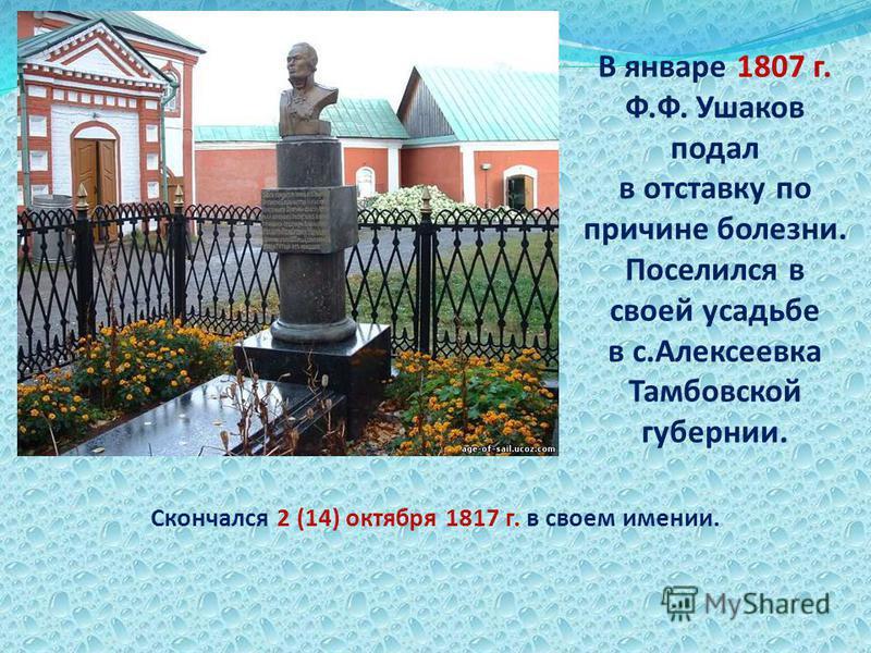 Скончался 2 (14) октября 1817 г. в своем имении. В январе 1807 г. Ф.Ф. Ушаков подал в отставку по причине болезни. Поселился в своей усадьбе в с.Алексеевка Тамбовской губернии.