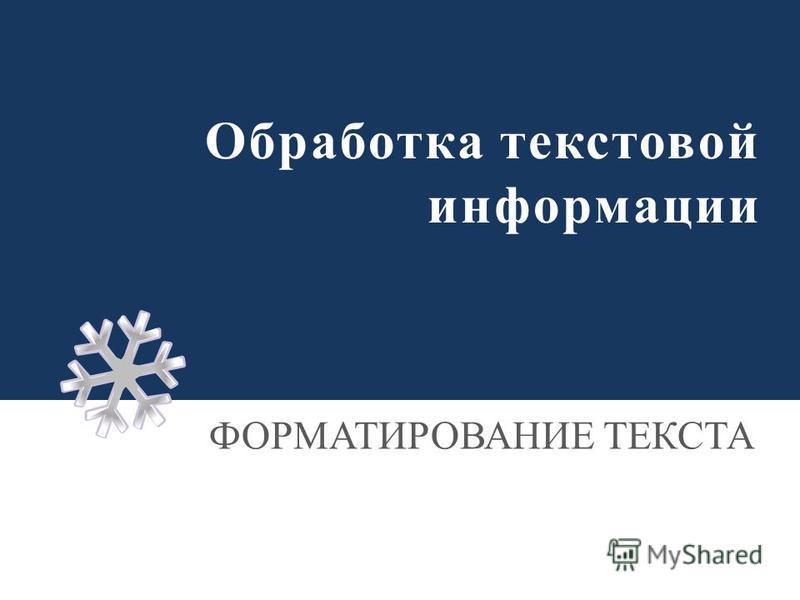 Обработка текстовой информации ФОРМАТИРОВАНИЕ ТЕКСТА