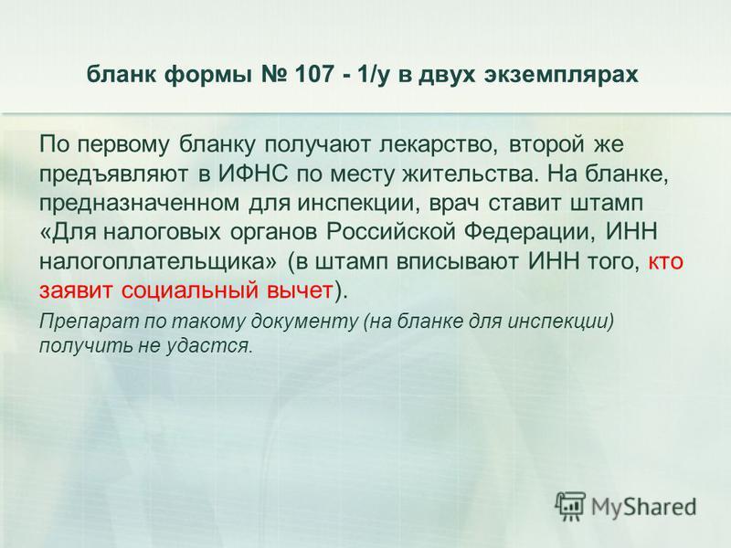 бланк формы 107 - 1/у в двух экземплярах По первому бланку получают лекарство, второй же предъявляют в ИФНС по месту жительства. На бланке, предназначенном для инспекции, врач ставит штамп «Для налоговых органов Российской Федерации, ИНН налогоплател