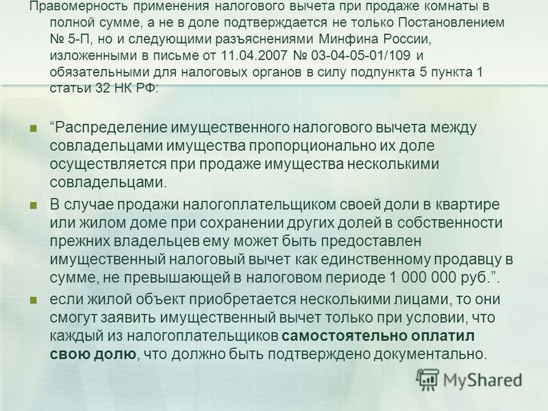 Правомерность применения налогового вычета при продаже комнаты в полной сумме, а не в доле подтверждается не только Постановлением 5-П, но и следующими разъяснениями Минфина России, изложенными в письме от 11.04.2007 03-04-05-01/109 и обязательными д