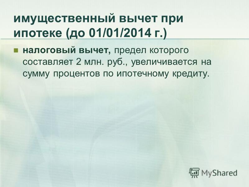 имущественный вычет при ипотеке (до 01/01/2014 г.) налоговый вычет, предел которого составляет 2 млн. руб., увеличивается на сумму процентов по ипотечному кредиту.