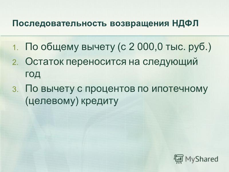 Последовательность возвращения НДФЛ 1. По общему вычету (с 2 000,0 тыс. руб.) 2. Остаток переносится на следующий год 3. По вычету с процентов по ипотечному (целевому) кредиту